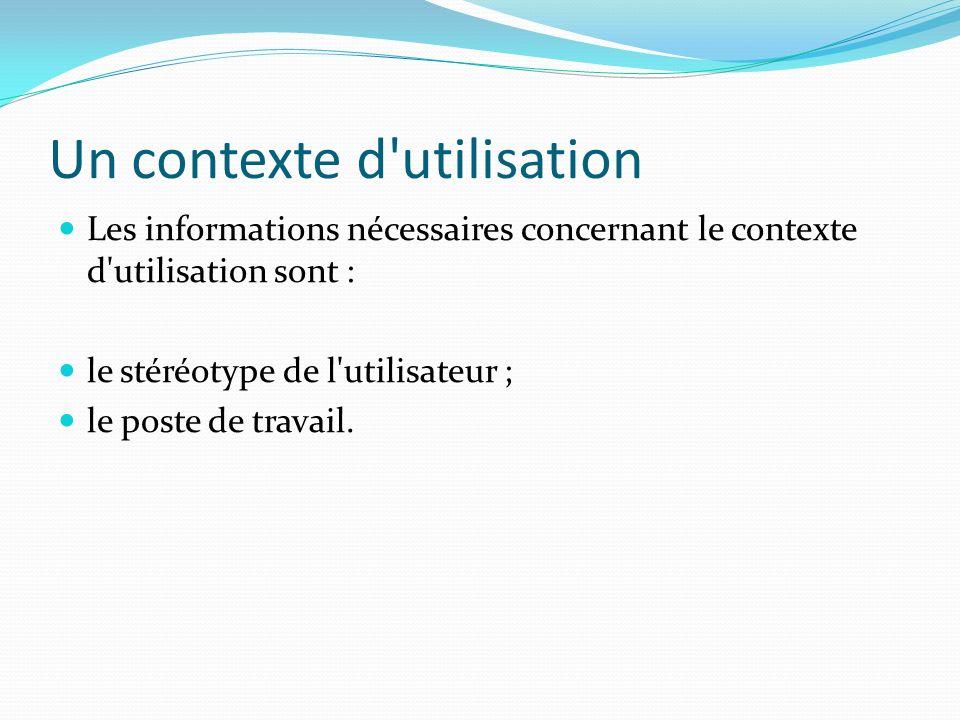 Un contexte d'utilisation Les informations nécessaires concernant le contexte d'utilisation sont : le stéréotype de l'utilisateur ; le poste de travai
