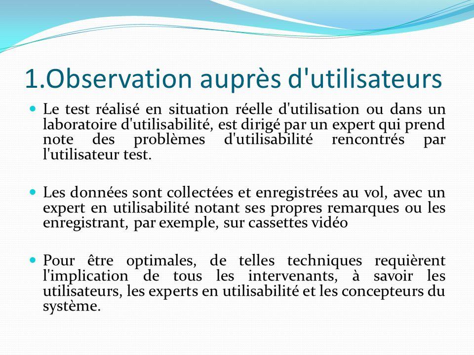 1.Observation auprès d'utilisateurs Le test réalisé en situation réelle d'utilisation ou dans un laboratoire d'utilisabilité, est dirigé par un expert