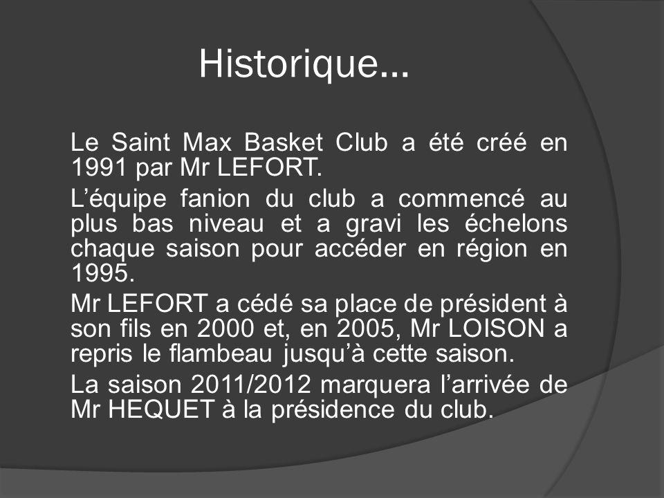 Historique… Le Saint Max Basket Club a été créé en 1991 par Mr LEFORT. Léquipe fanion du club a commencé au plus bas niveau et a gravi les échelons ch