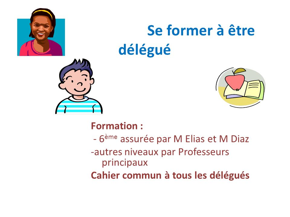 Se former à être délégué Formation : - 6 ème assurée par M Elias et M Diaz -autres niveaux par Professeurs principaux Cahier commun à tous les délégué
