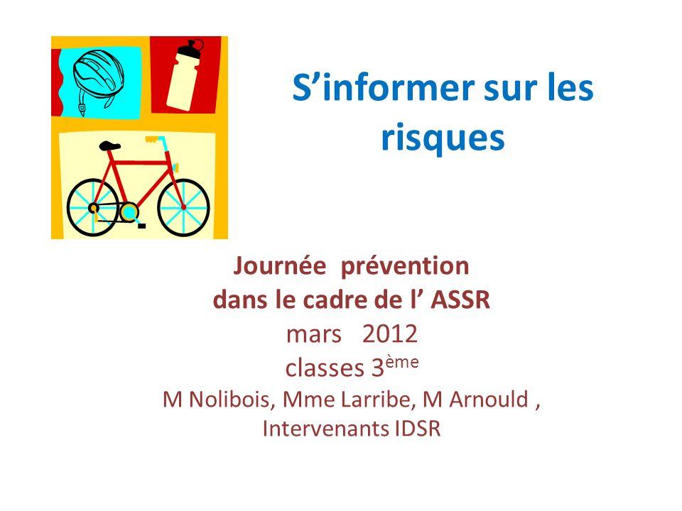 Sinformer sur les risques Journée prévention dans le cadre de l ASSR mars 2012 classes 3 ème M Nolibois, Mme Larribe, M Arnould, Intervenants IDSR