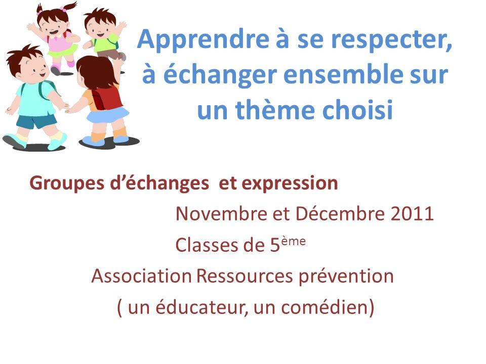 Apprendre à se respecter, à échanger ensemble sur un thème choisi Groupes déchanges et expression Novembre et Décembre 2011 Classes de 5 ème Associati
