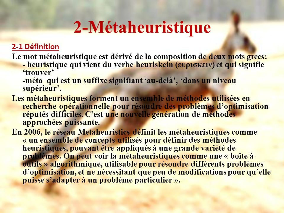 2-Métaheuristique 2-1 Définition Le mot métaheuristique est dérivé de la composition de deux mots grecs: - heuristique qui vient du verbe heuriskein (