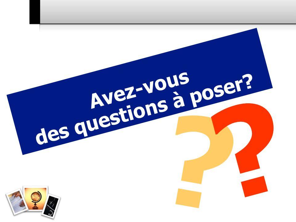 ? ? Avez-vous des questions à poser?
