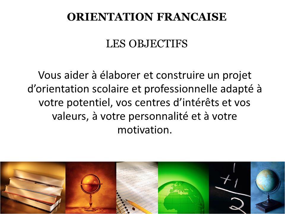 ORIENTATION FRANCAISE LES OBJECTIFS Vous aider à élaborer et construire un projet dorientation scolaire et professionnelle adapté à votre potentiel, vos centres dintérêts et vos valeurs, à votre personnalité et à votre motivation.