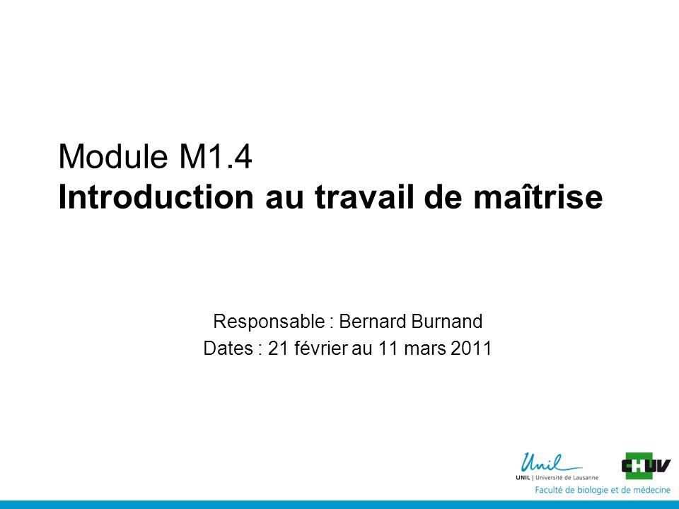 Module M1.4 Introduction au travail de maîtrise Responsable : Bernard Burnand Dates : 21 février au 11 mars 2011