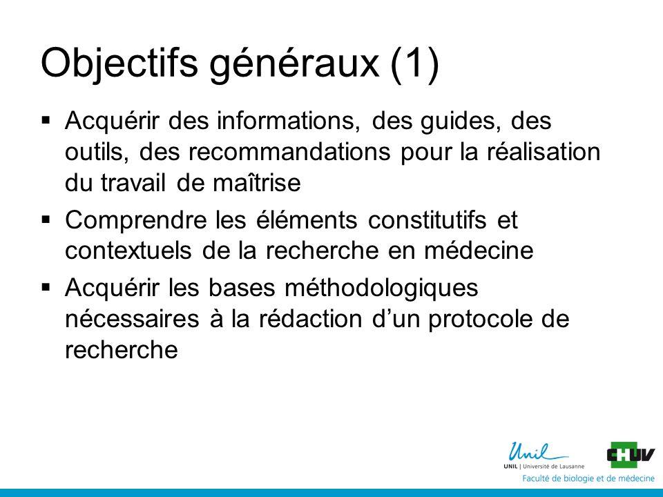 Objectifs généraux (1) Acquérir des informations, des guides, des outils, des recommandations pour la réalisation du travail de maîtrise Comprendre les éléments constitutifs et contextuels de la recherche en médecine Acquérir les bases méthodologiques nécessaires à la rédaction dun protocole de recherche