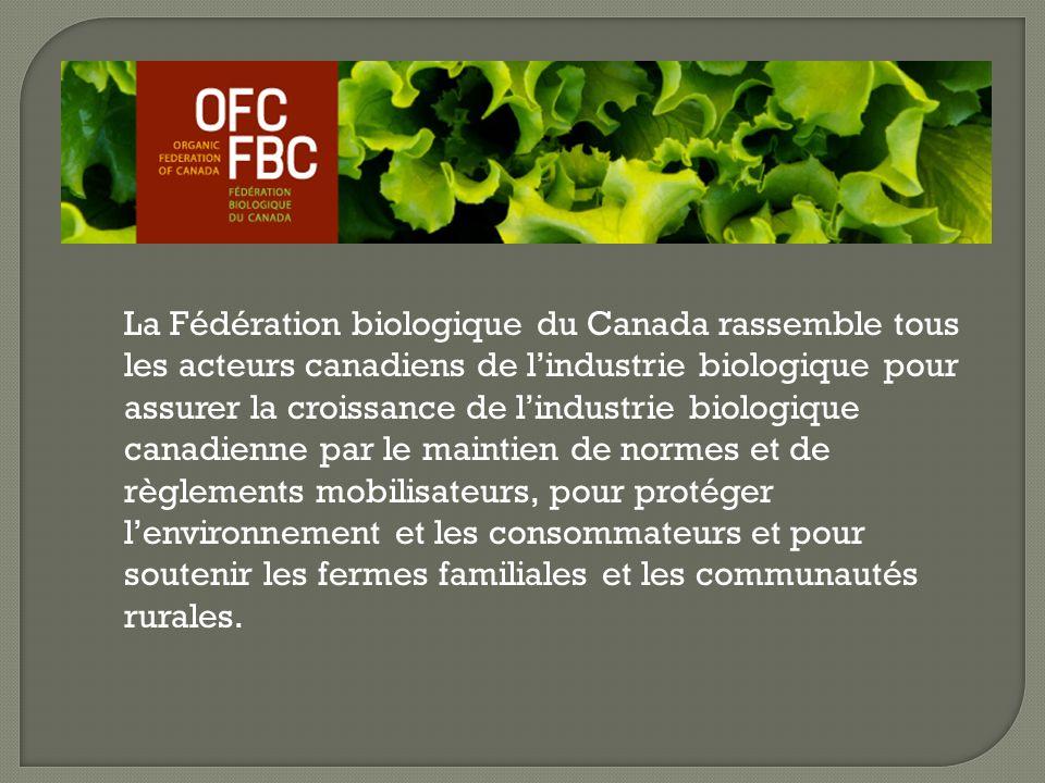 La Fédération biologique du Canada rassemble tous les acteurs canadiens de lindustrie biologique pour assurer la croissance de lindustrie biologique canadienne par le maintien de normes et de règlements mobilisateurs, pour protéger lenvironnement et les consommateurs et pour soutenir les fermes familiales et les communautés rurales.