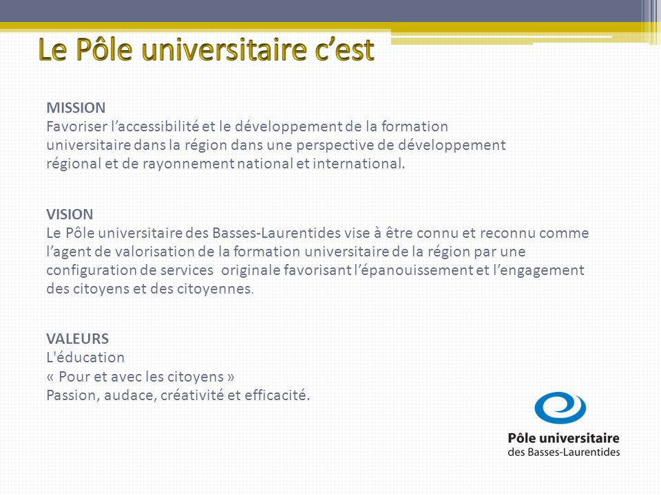 MISSION Favoriser laccessibilité et le développement de la formation universitaire dans la région dans une perspective de développement régional et de rayonnement national et international.