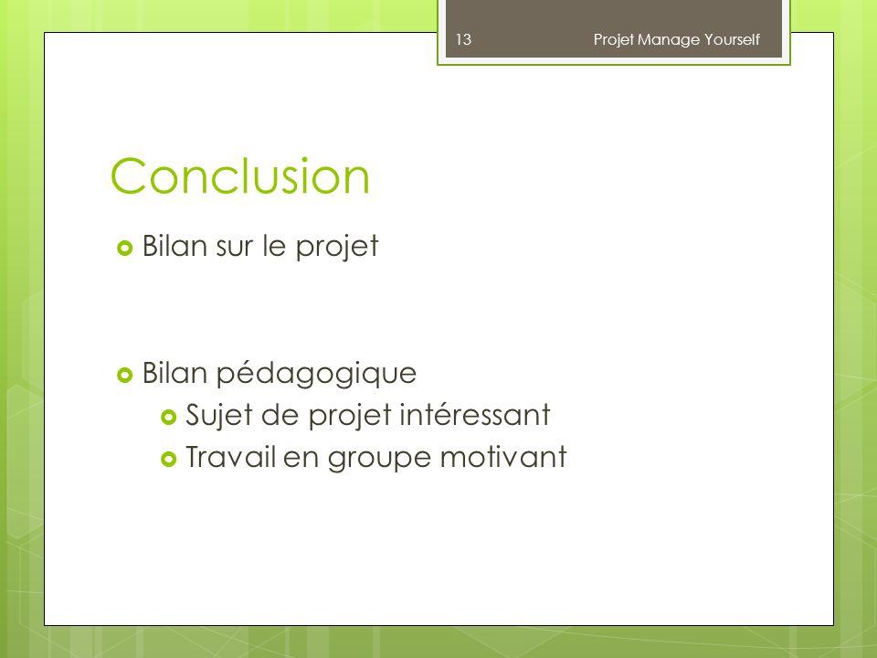 Conclusion Projet Manage Yourself 13 Bilan sur le projet Bilan pédagogique Sujet de projet intéressant Travail en groupe motivant