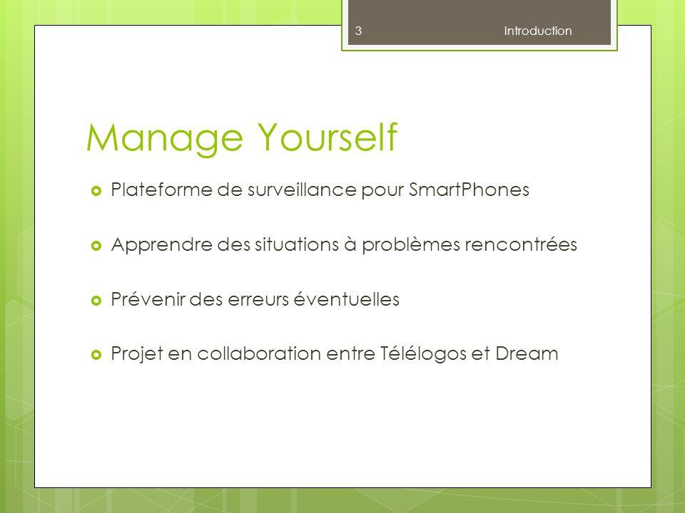 Manage Yourself Plateforme de surveillance pour SmartPhones Apprendre des situations à problèmes rencontrées Prévenir des erreurs éventuelles Projet en collaboration entre Télélogos et Dream 3 Introduction