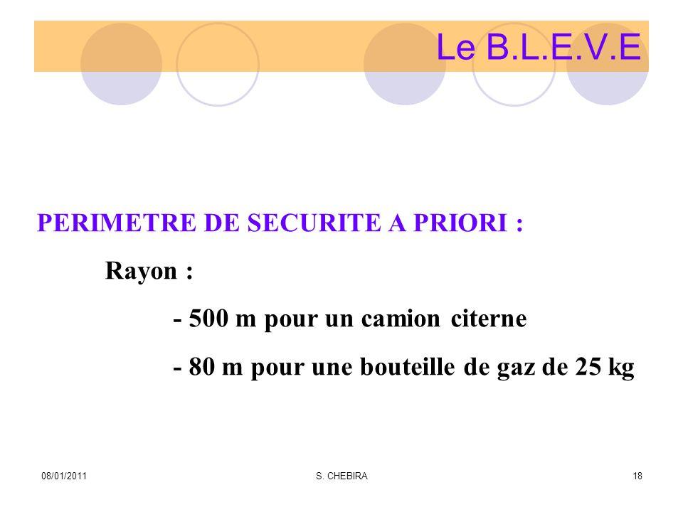 Le B.L.E.V.E PERIMETRE DE SECURITE A PRIORI : Rayon : - 500 m pour un camion citerne - 80 m pour une bouteille de gaz de 25 kg 08/01/201118S. CHEBIRA