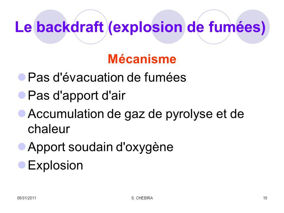 Le backdraft (explosion de fumées) Mécanisme Pas d évacuation de fumées Pas d apport d air Accumulation de gaz de pyrolyse et de chaleur Apport soudain d oxygène Explosion 08/01/201119S.