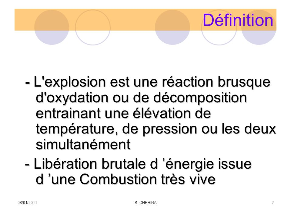 Définition - L explosion est une réaction brusque d oxydation ou de décomposition entrainant une élévation de température, de pression ou les deux simultanément - Libération brutale d énergie issue d une Combustion très vive 08/01/20112S.