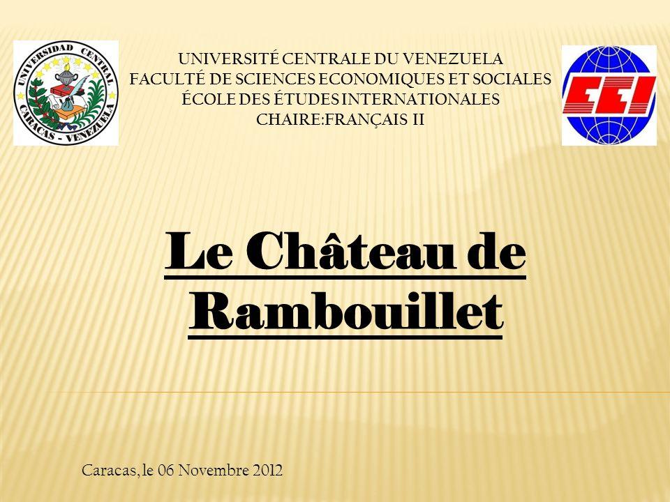 UNIVERSITÉ CENTRALE DU VENEZUELA FACULTÉ DE SCIENCES ECONOMIQUES ET SOCIALES ÉCOLE DES ÉTUDES INTERNATIONALES CHAIRE:FRANÇAIS II Caracas, le 06 Novembre 2012 Le Château de Rambouillet