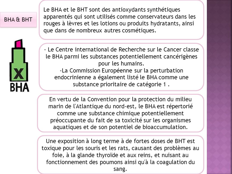 BHA & BHT Le BHA et le BHT sont des antioxydants synthétiques apparentés qui sont utilisés comme conservateurs dans les rouges à lèvres et les lotions