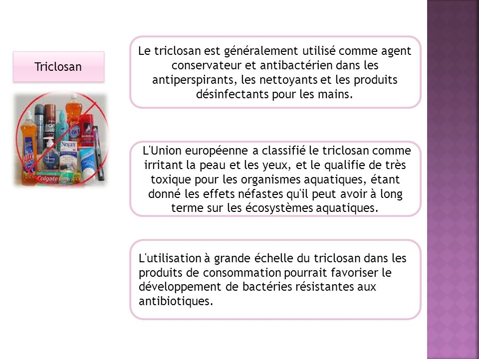 Triclosan Le triclosan est généralement utilisé comme agent conservateur et antibactérien dans les antiperspirants, les nettoyants et les produits dés