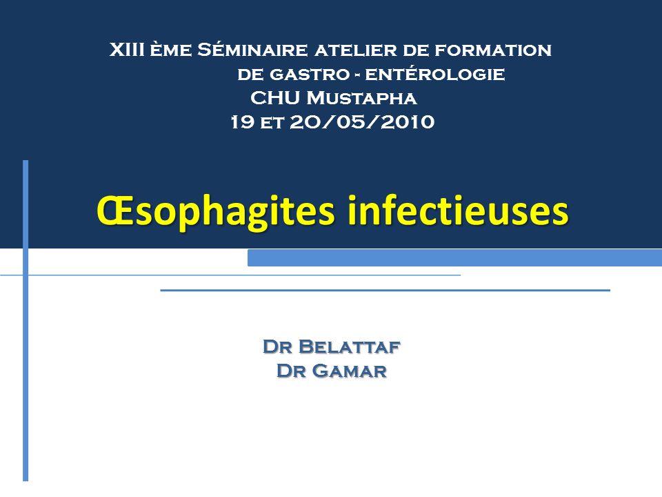 Œsophagites infectieuses Dr Belattaf Dr Gamar XIII ème Séminaire atelier de formation de gastro - entérologie CHU Mustapha 19 et 2O/05/2010 Œsophagite