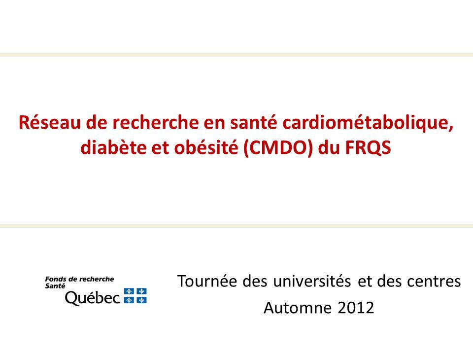 Tournée des universités et des centres Automne 2012 Réseau de recherche en santé cardiométabolique, diabète et obésité (CMDO) du FRQS