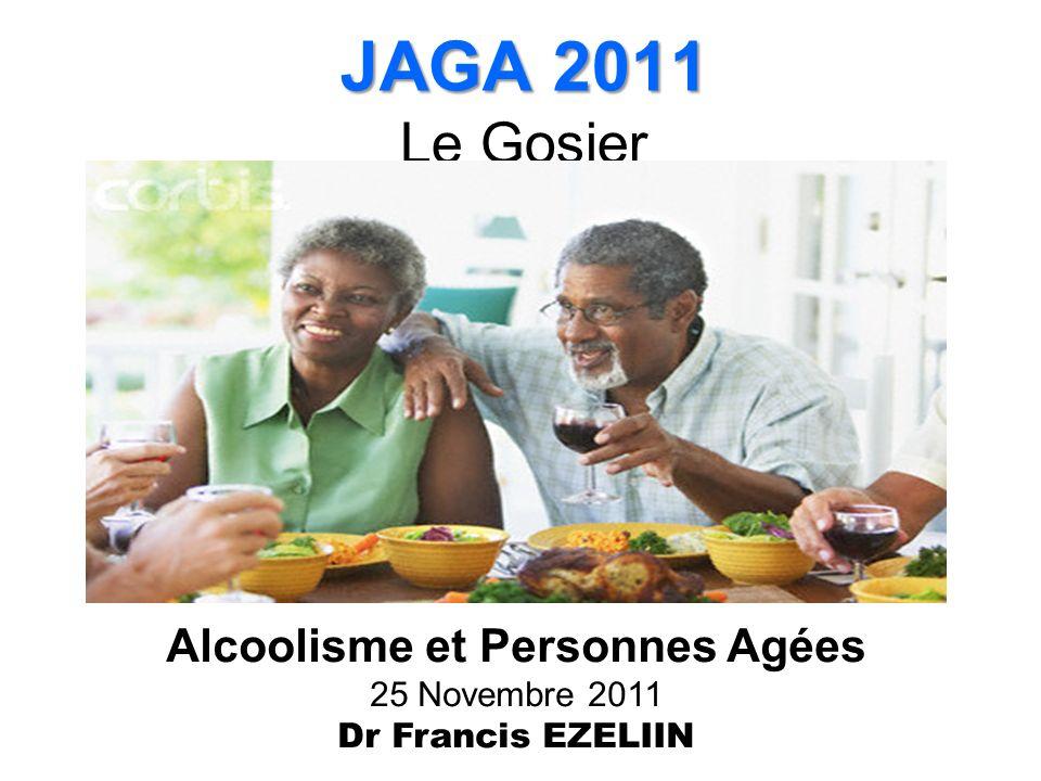 JAGA 2011 JAGA 2011 Le Gosier Alcoolisme et Personnes Agées 25 Novembre 2011 Dr Francis EZELIIN