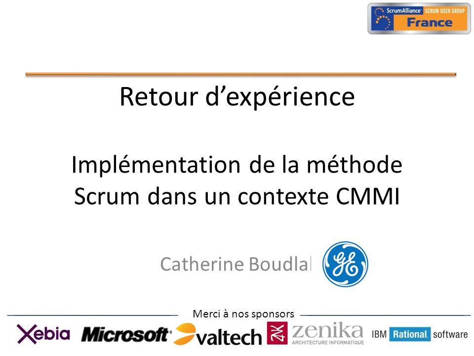 Merci à nos sponsors Retour dexpérience Implémentation de la méthode Scrum dans un contexte CMMI Catherine Boudlal