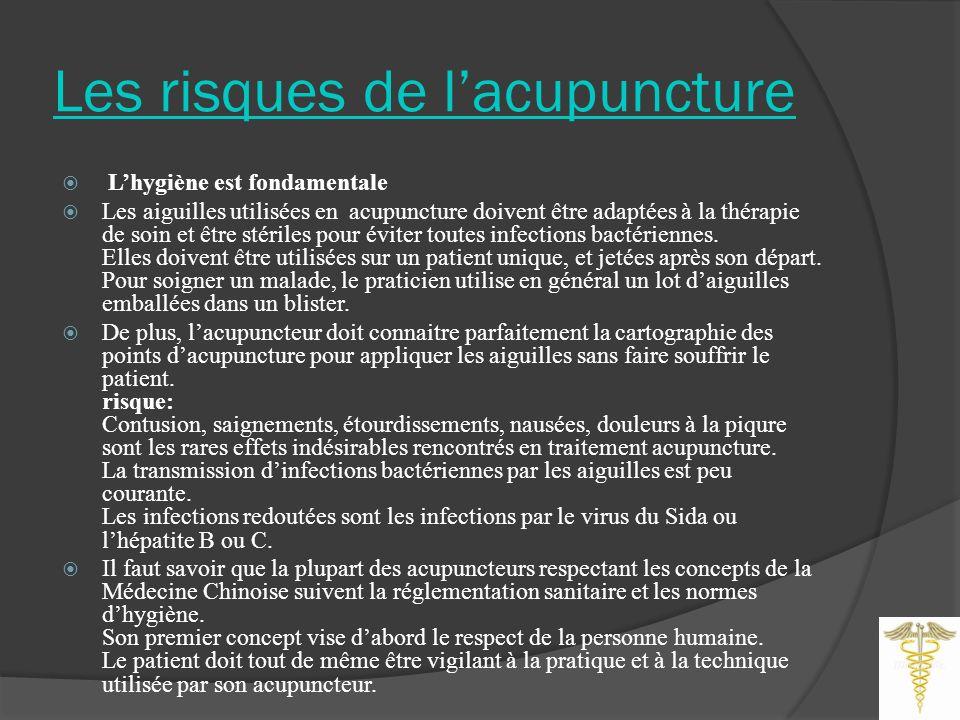 Les risques de lacupuncture Lhygiène est fondamentale Les aiguilles utilisées en acupuncture doivent être adaptées à la thérapie de soin et être stériles pour éviter toutes infections bactériennes.