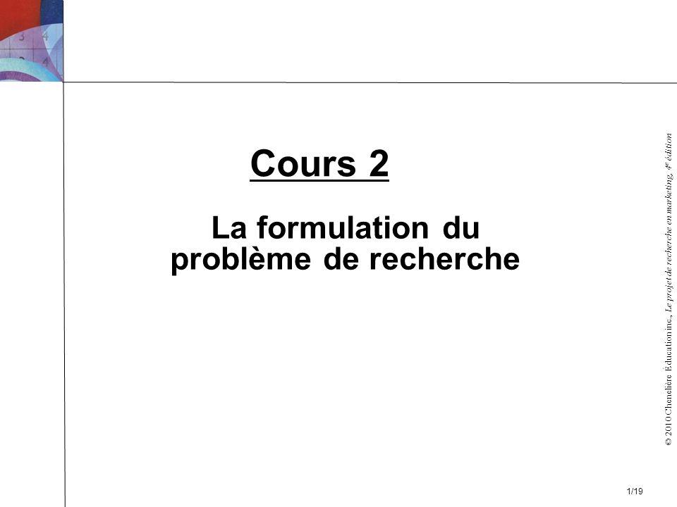 © 2010 Chenelière Éducation inc., Le projet de recherche en marketing, 4 e édition La formulation du problème de recherche Cours 2 1/19