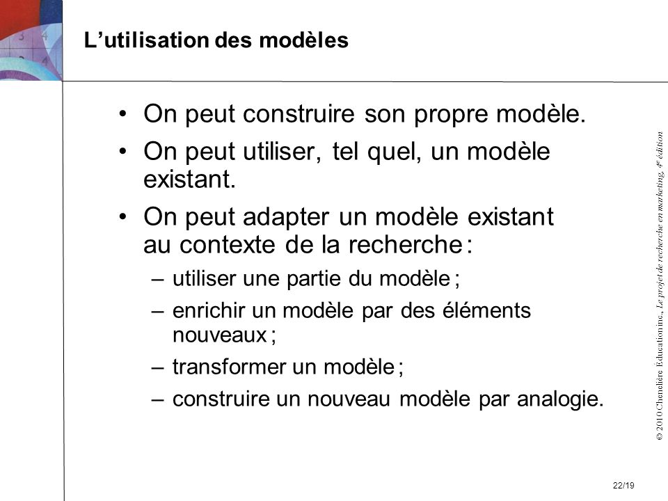 © 2010 Chenelière Éducation inc., Le projet de recherche en marketing, 4 e édition Lutilisation des modèles On peut construire son propre modèle.