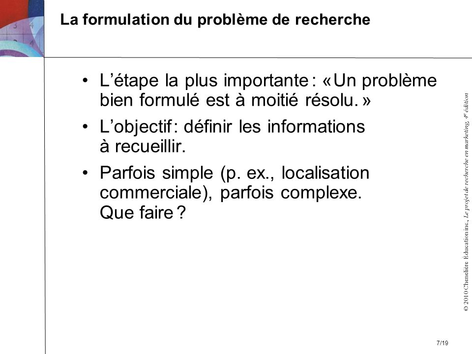 © 2010 Chenelière Éducation inc., Le projet de recherche en marketing, 4 e édition La formulation du problème de recherche Létape la plus importante : « Un problème bien formulé est à moitié résolu.