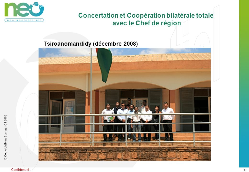 6 © Copyright New Ecologic Oil 2008 Confidentiel Concertation et Coopération bilatérale totale avec le Chef de région Tsiroanomandidy (décembre 2008)