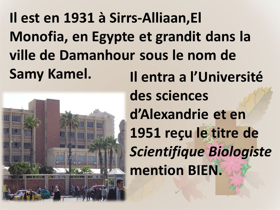 Il est en 1931 à Sirrs-Alliaan,El Monofia, en Egypte et grandit dans la ville de Damanhour sous le nom de Samy Kamel. Il entra a lUniversité des scien