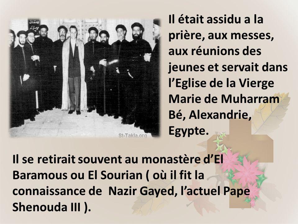Il se retirait souvent au monastère dEl Baramous ou El Sourian ( où il fit la connaissance de Nazir Gayed, lactuel Pape Shenouda III ). Il était assid