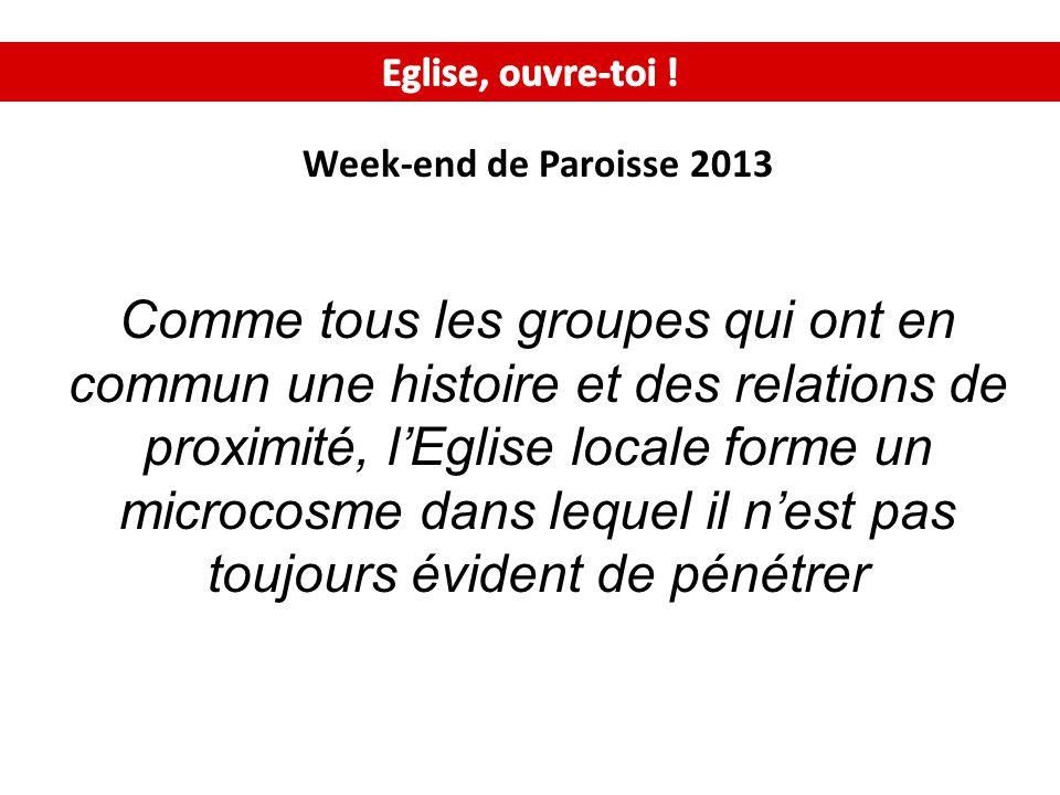 Week-end de Paroisse 2013 Comme tous les groupes qui ont en commun une histoire et des relations de proximité, lEglise locale forme un microcosme dans lequel il nest pas toujours évident de pénétrer