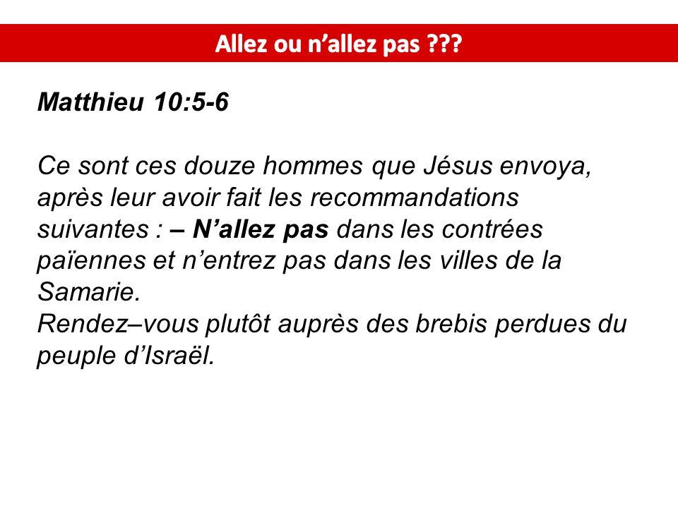 Matthieu 10:5-6 Ce sont ces douze hommes que Jésus envoya, après leur avoir fait les recommandations suivantes : – Nallez pas dans les contrées païennes et nentrez pas dans les villes de la Samarie.