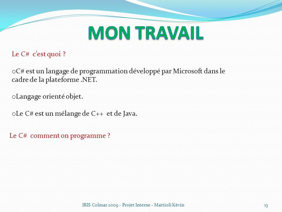 IRIS Colmar 2009 - Projet Interne - Mattioli Kévin13 Le C# cest quoi ? o C# est un langage de programmation développé par Microsoft dans le cadre de l