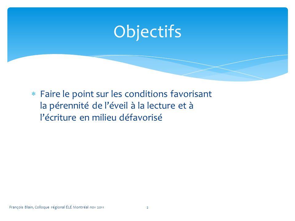 Faire le point sur les conditions favorisant la pérennité de léveil à la lecture et à lécriture en milieu défavorisé Objectifs François Blain, Colloque régional ÉLÉ Montréal nov 20112