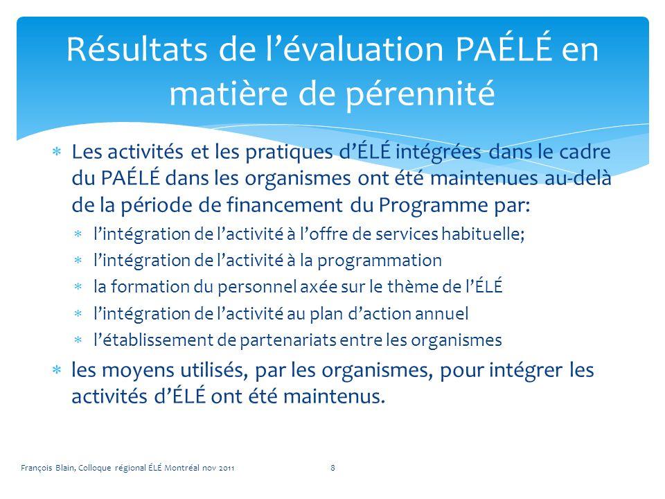 Les activités et les pratiques dÉLÉ intégrées dans le cadre du PAÉLÉ dans les organismes ont été maintenues au-delà de la période de financement du Programme par: lintégration de lactivité à loffre de services habituelle; lintégration de lactivité à la programmation la formation du personnel axée sur le thème de lÉLÉ lintégration de lactivité au plan daction annuel létablissement de partenariats entre les organismes les moyens utilisés, par les organismes, pour intégrer les activités dÉLÉ ont été maintenus.