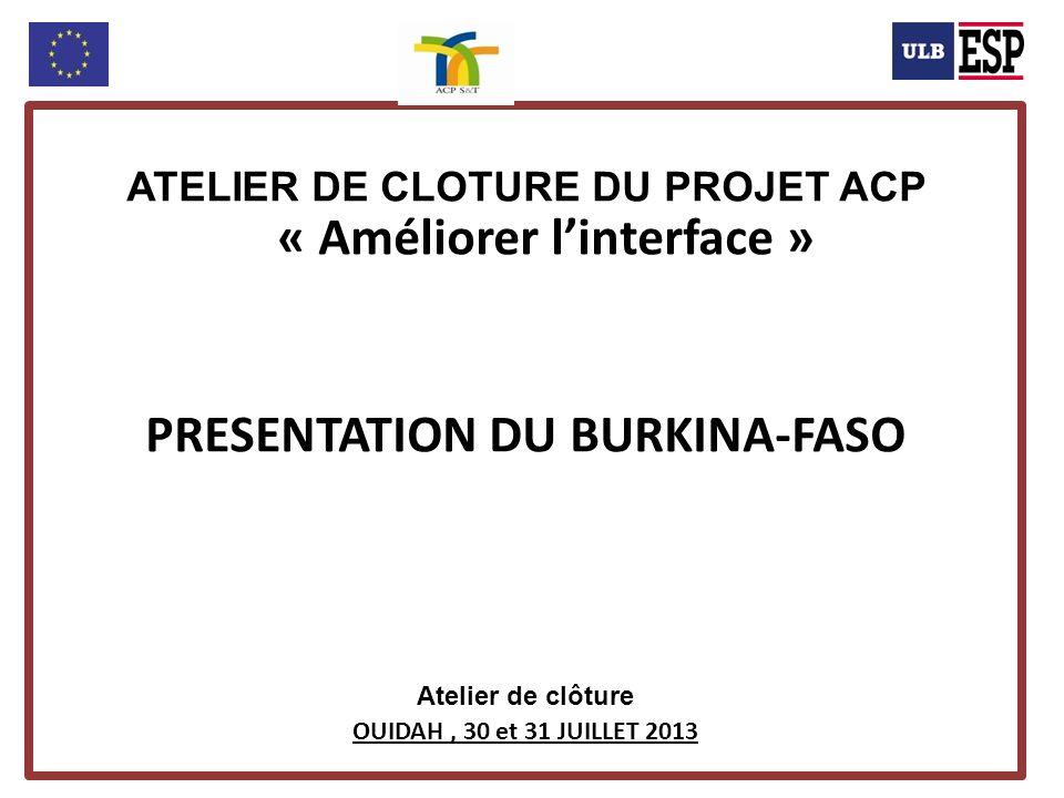ATELIER DE CLOTURE DU PROJET ACP « Améliorer linterface » PRESENTATION DU BURKINA-FASO Atelier de clôture OUIDAH, 30 et 31 JUILLET 2013