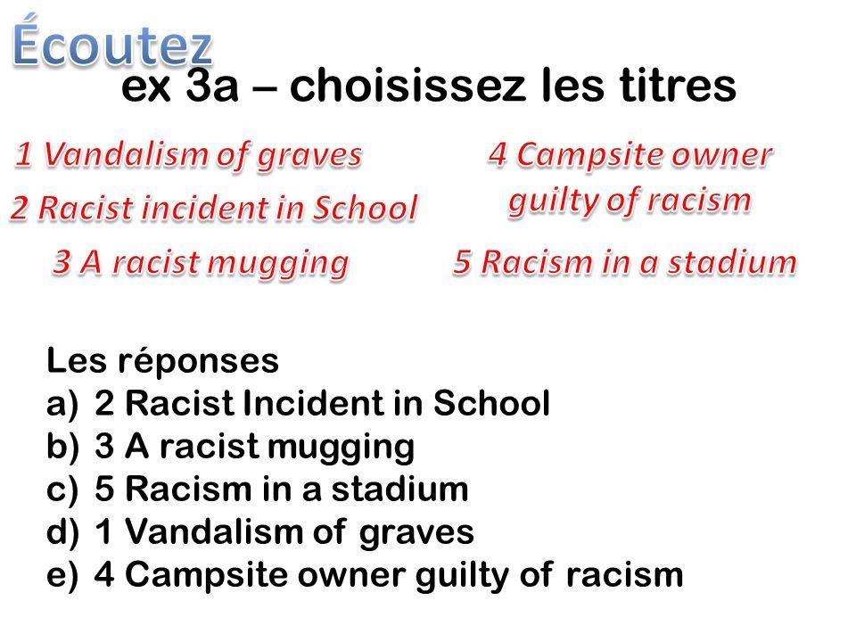 ex 3a – choisissez les titres Les réponses a)2 Racist Incident in School b)3 A racist mugging c)5 Racism in a stadium d)1 Vandalism of graves e)4 Campsite owner guilty of racism