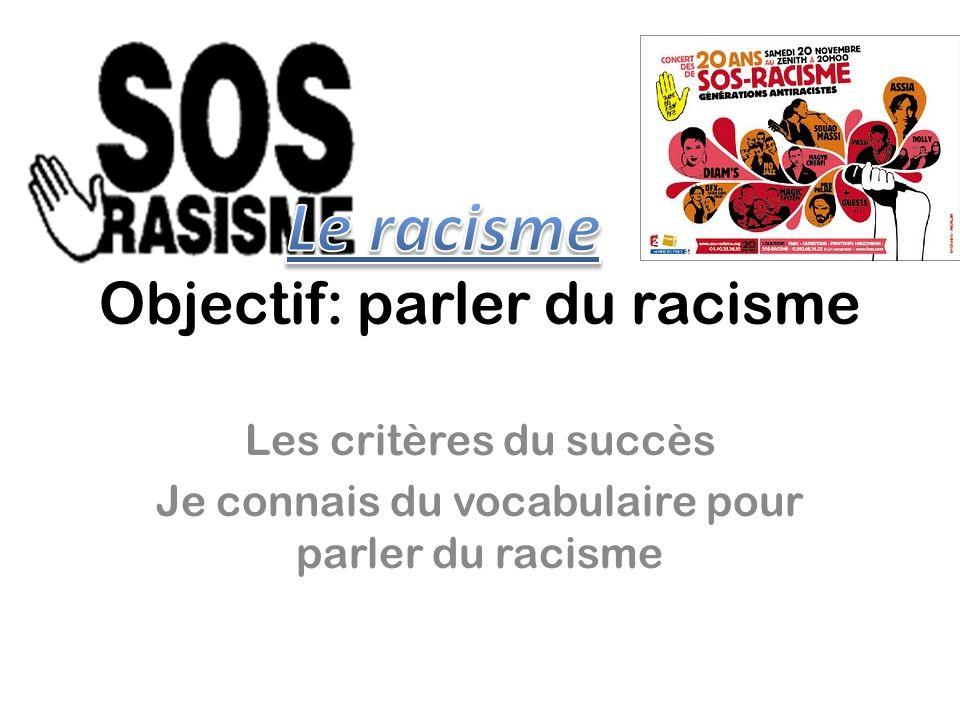 Objectif: parler du racisme Les critères du succès Je connais du vocabulaire pour parler du racisme