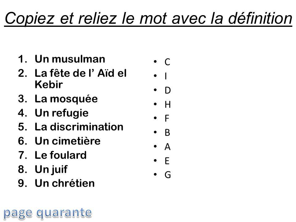 Copiez et reliez le mot avec la définition 1.Un musulman 2.La fête de l Aïd el Kebir 3.La mosquée 4.Un refugie 5.La discrimination 6.Un cimetière 7.Le foulard 8.Un juif 9.Un chrétien C I D H F B A E G