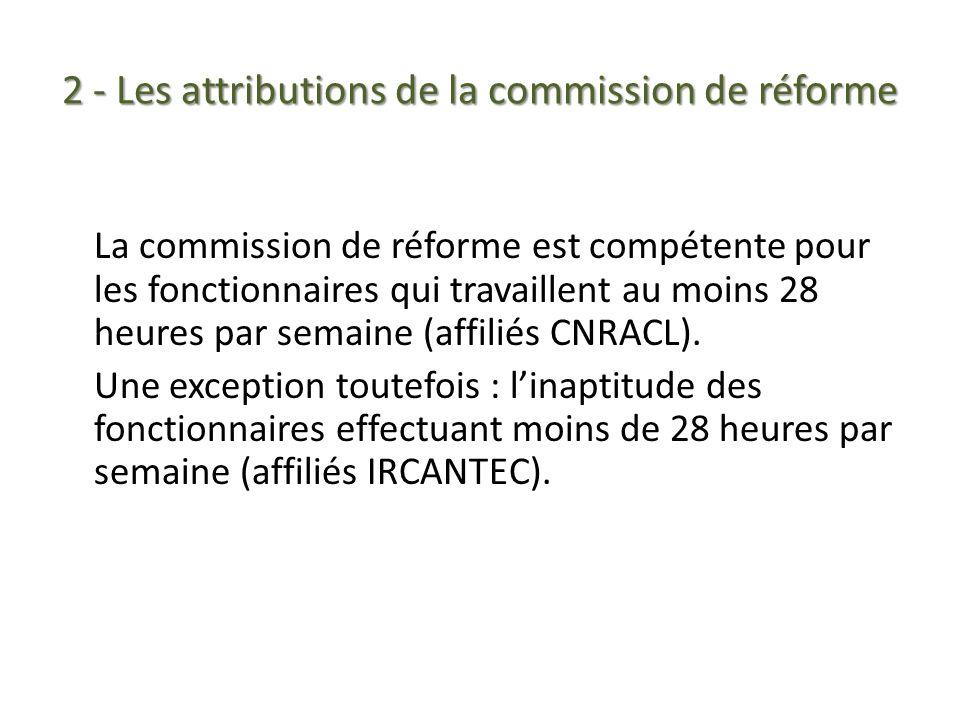 2 - Les attributions de la commission de réforme La commission de réforme est compétente pour les fonctionnaires qui travaillent au moins 28 heures pa