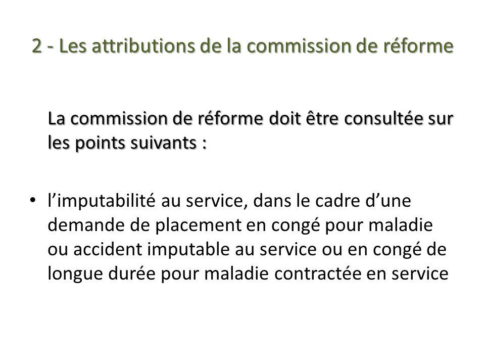 2 - Les attributions de la commission de réforme La commission de réforme doit être consultée sur les points suivants : limputabilité au service, dans