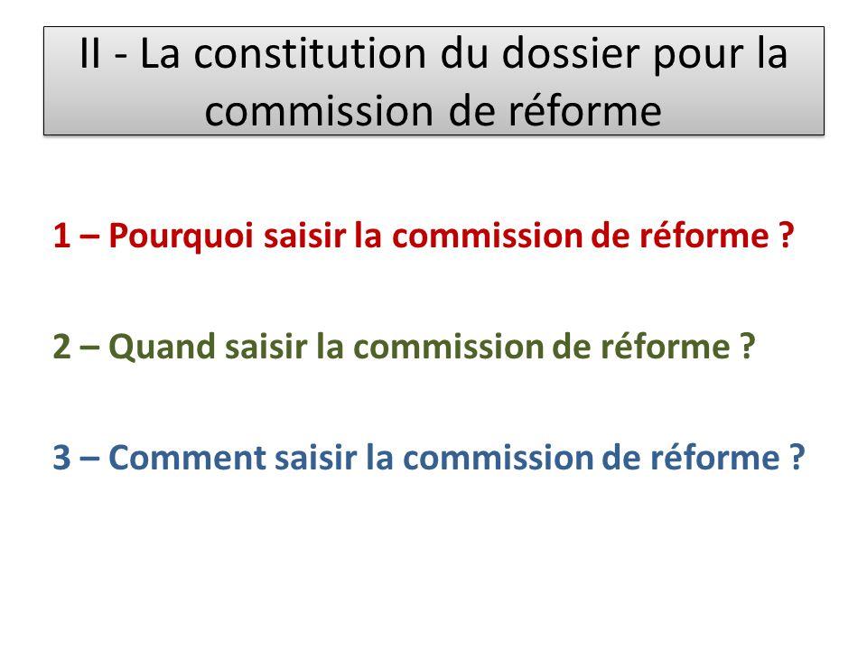 II - La constitution du dossier pour la commission de réforme 1 – Pourquoi saisir la commission de réforme ? 2 – Quand saisir la commission de réforme