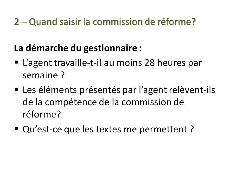 2 – Quand saisir la commission de réforme? La démarche du gestionnaire : Lagent travaille-t-il au moins 28 heures par semaine ? Les éléments présentés