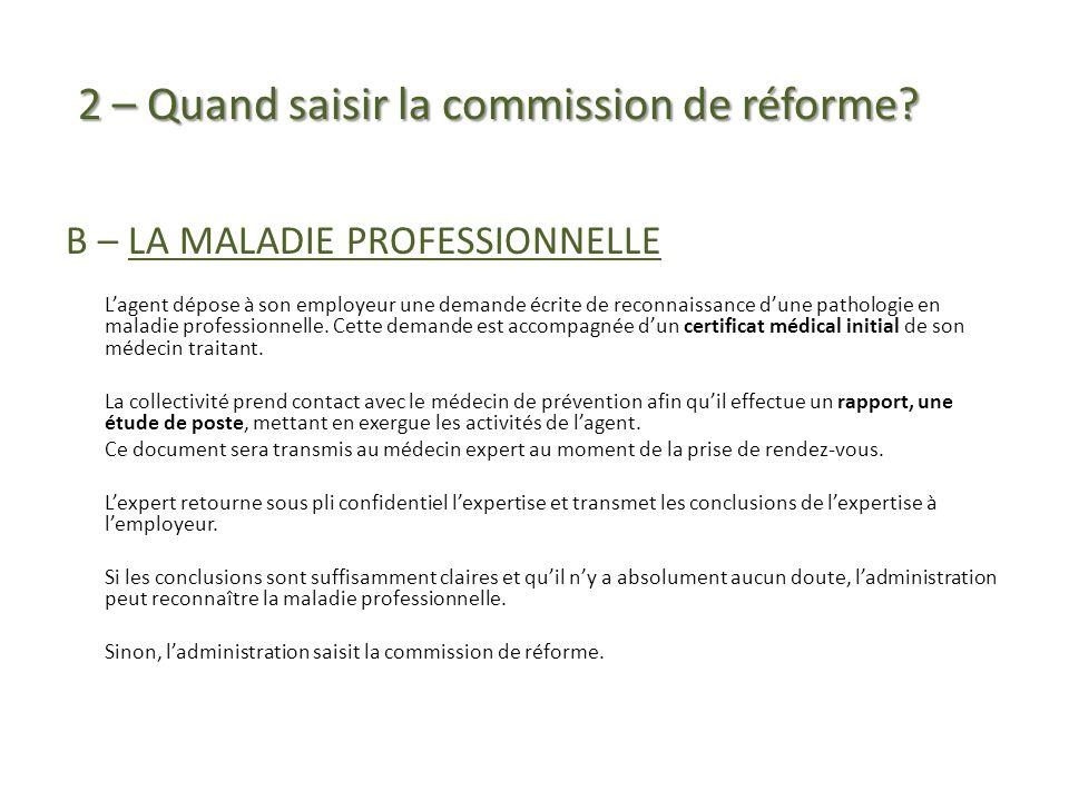 2 – Quand saisir la commission de réforme? 2 – Quand saisir la commission de réforme? B – LA MALADIE PROFESSIONNELLE Lagent dépose à son employeur une