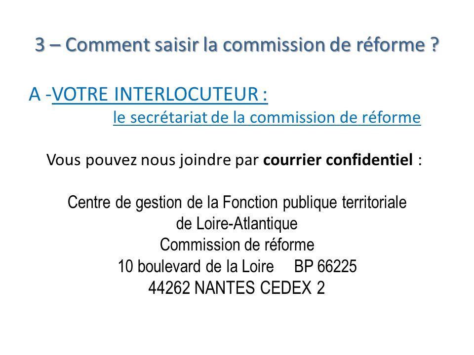 3 – Comment saisir la commission de réforme ? A -VOTRE INTERLOCUTEUR : le secrétariat de la commission de réforme Vous pouvez nous joindre par courrie