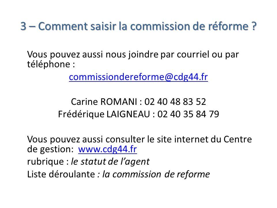 3 – Comment saisir la commission de réforme ? Vous pouvez aussi nous joindre par courriel ou par téléphone : commissiondereforme@cdg44.fr Carine ROMAN