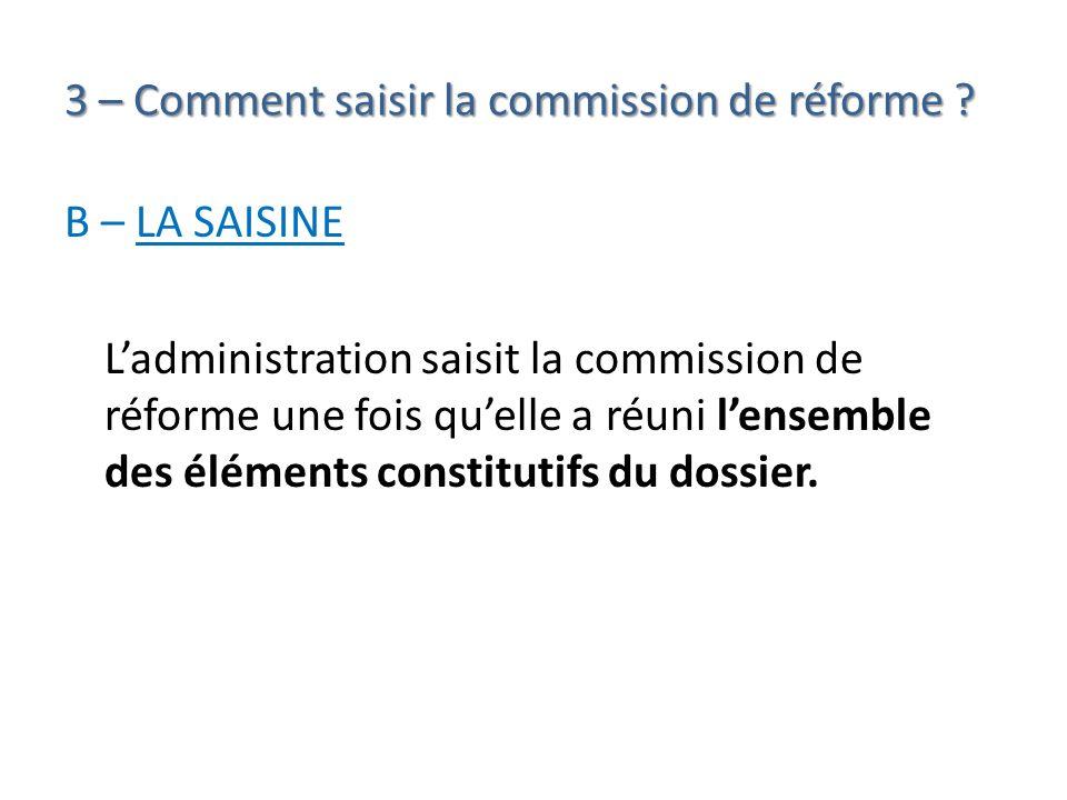 3 – Comment saisir la commission de réforme ? B – LA SAISINE Ladministration saisit la commission de réforme une fois quelle a réuni lensemble des élé