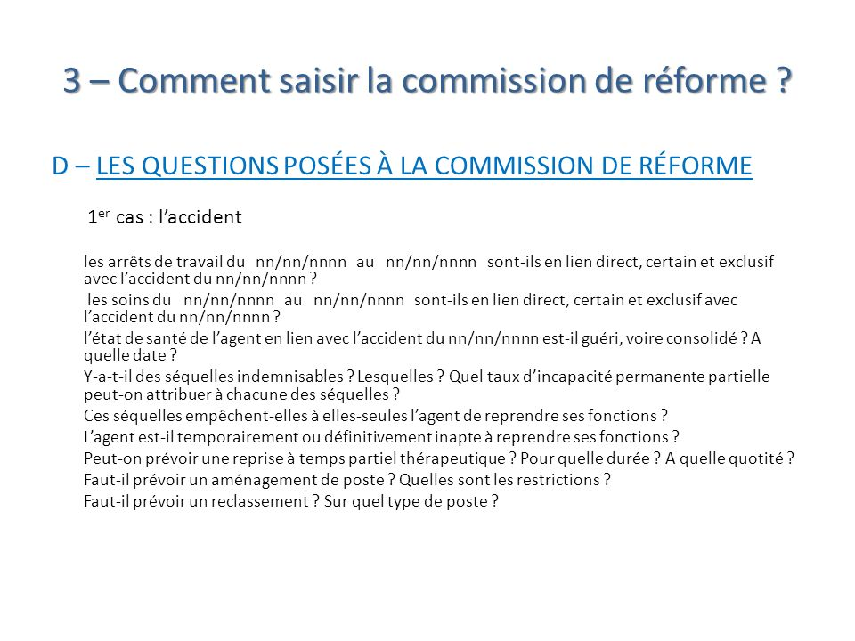 3 – Comment saisir la commission de réforme ? D – LES QUESTIONS POSÉES À LA COMMISSION DE RÉFORME 1 er cas : laccident les arrêts de travail du nn/nn/